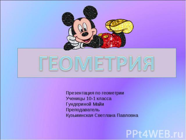 Геометрия Презентация по геометрии Ученицы 10-1 класса Гундериной Майи Преподаватель Кузьминская Светлана Павловна