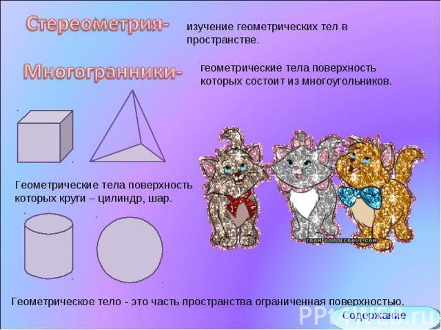 Стереометрия- изучение геометрических тел в пространстве. Многогранники- геометрические тела поверхность которых состоит из многоугольников. Геометрические тела поверхность которых круги – цилиндр, шар. Геометрическое тело - это часть пространства о…