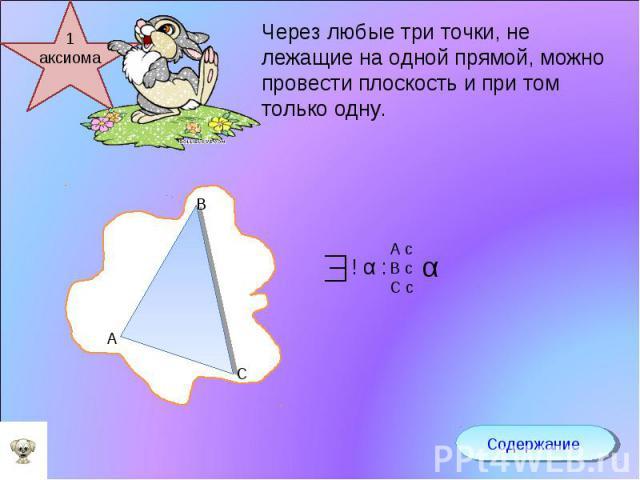 Через любые три точки, не лежащие на одной прямой, можно провести плоскость и при том только одну.