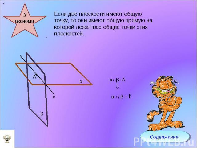 Если две плоскости имеют общую точку, то они имеют общую прямую на которой лежат все общие точки этих плоскостей.