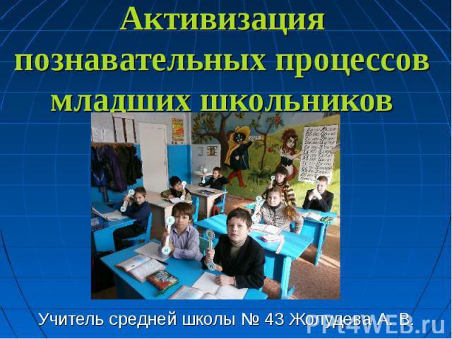 Активизация познавательных процессов младших школьников Учитель средней школы № 43 Жолудева А. В.