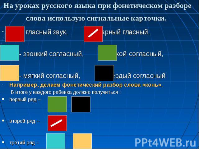 На уроках русского языка при фонетическом разборе слова использую сигнальные карточки. - гласный звук, - ударный гласный, - звонкий согласный, - глухой согласный, - мягкий согласный, - твёрдый согласный Например, делаем фонетический разбор слова «ко…