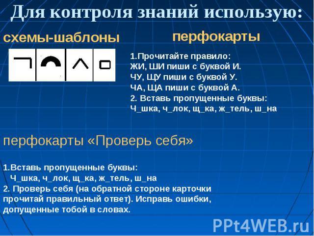Для контроля знаний использую: 1.Прочитайте правило: ЖИ, ШИ пиши с буквой И. ЧУ, ЩУ пиши с буквой У. ЧА, ЩА пиши с буквой А. 2. Вставь пропущенные буквы: Ч шка, ч лок, щ ка, ж тель, ш на 1.Вставь пропущенные буквы: Ч шка, ч лок, щ ка, ж тель, ш на 2…