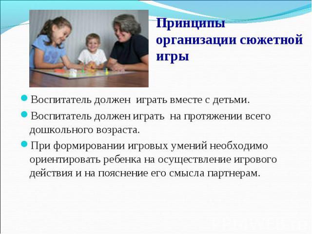 Принципы организации сюжетной игры Воспитатель должен играть вместе с детьми. Воспитатель должен играть на протяжении всего дошкольного возраста. При формировании игровых умений необходимо ориентировать ребенка на осуществление игрового действия и н…