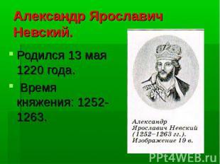 Александр Ярославич Невский. Родился 13 мая 1220 года. Время княжения: 1252-1263