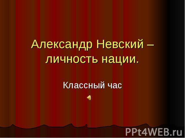 Александр Невский – личность нации. Классный час