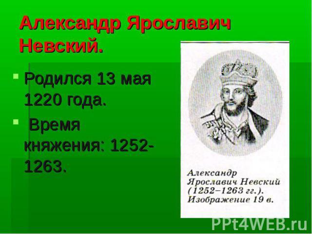 Александр Ярославич Невский. Родился 13 мая 1220 года. Время княжения: 1252-1263.