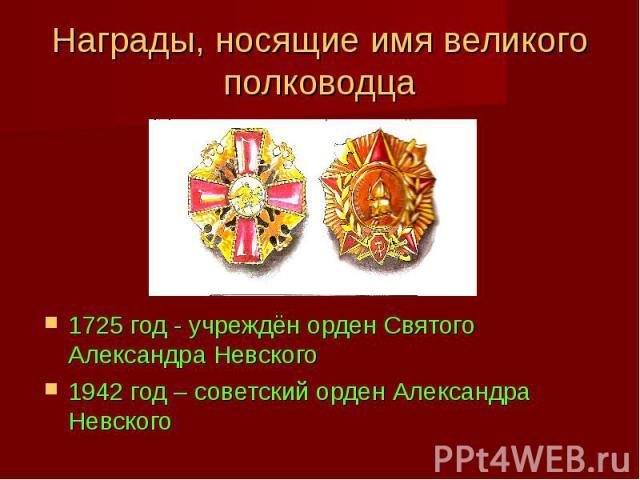 Награды, носящие имя великого полководца 1725 год - учреждён орден Святого Александра Невского 1942 год – советский орден Александра Невского