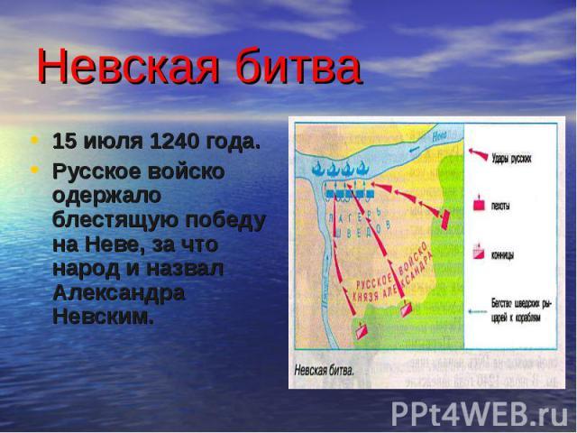 Невская битва 15 июля 1240 года. Русское войско одержало блестящую победу на Неве, за что народ и назвал Александра Невским.