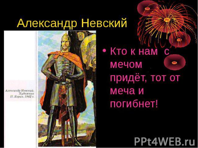 Александр Невский Кто к нам с мечом придёт, тот от меча и погибнет!