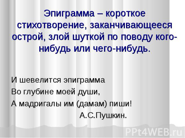 Эпиграмма – короткое стихотворение, заканчивающееся острой, злой шуткой по поводу кого-нибудь или чего-нибудь. И шевелится эпиграмма Во глубине моей души, А мадригалы им (дамам) пиши! А.С.Пушкин.