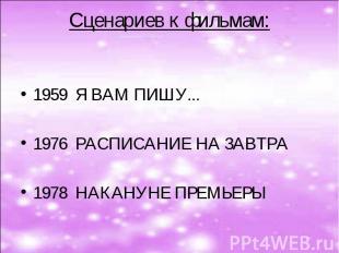 Сценариев к фильмам:  1959 Я ВАМ ПИШУ...  1976 РАСПИСАНИЕ НА ЗАВТРА 1978 НАКАН