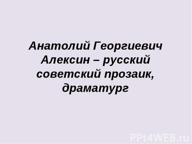 Анатолий Георгиевич Алексин – русский советский прозаик, драматург