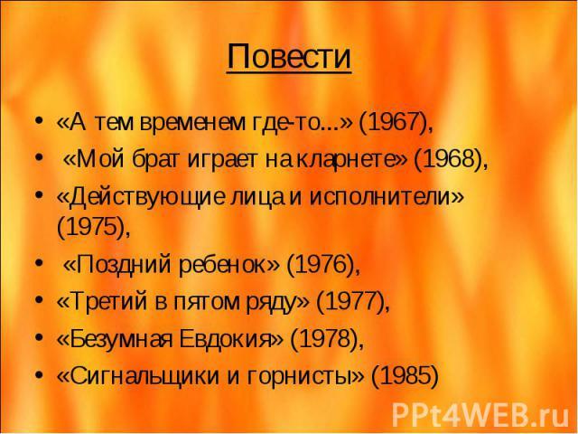 Повести «А тем временем где-то...» (1967), «Мой брат играет на кларнете» (1968), «Действующие лица и исполнители» (1975), «Поздний ребенок» (1976), «Третий в пятом ряду» (1977), «Безумная Евдокия» (1978), «Сигнальщики и горнисты» (1985)