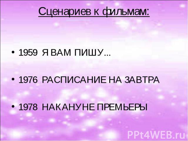 Сценариев к фильмам:  1959 Я ВАМ ПИШУ...  1976 РАСПИСАНИЕ НА ЗАВТРА 1978 НАКАНУНЕ ПРЕМЬЕРЫ