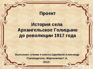 Проект История села Архангельское Голицыно до революции 1917 года Выполнил: учен