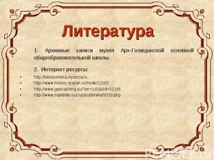 Литература 1. Архивные записи музея Арх-Голицынской основной общеобразовательной