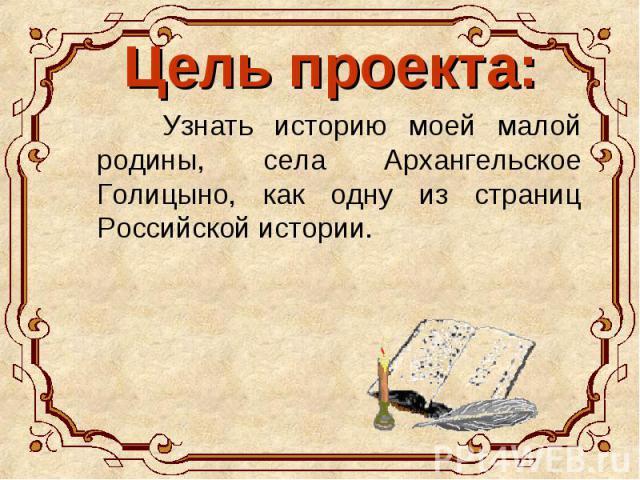 Цель проекта: Узнать историю моей малой родины, села Архангельское Голицыно, как одну из страниц Российской истории.