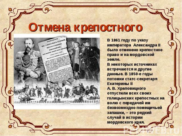 Отмена крепостного права В 1861 году по указу императора Александра II было отменено крепостное право и на мордовской земле. В некоторых источниках встречаются и другие данные. В 1850-е годы потомки статс-секретаря Екатерины II А. В. Храповицкого от…