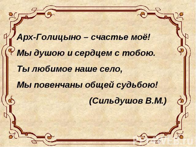 Арх-Голицыно – счастье моё! Мы душою и сердцем с тобою. Ты любимое наше село, Мы повенчаны общей судьбою! (Сильдушов В.М.)