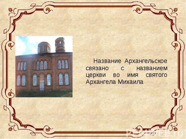 Название Архангельское связано с названием церкви во имя святого Архангела Михаила