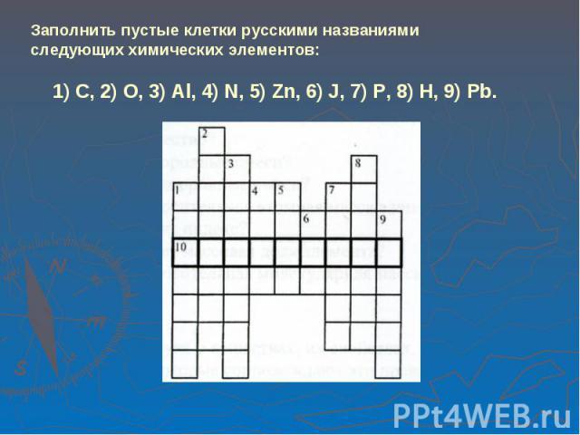 Заполнить пустые клетки русскими названиями следующих химических элементов: 1) C, 2) O, 3) Al, 4) N, 5) Zn, 6) J, 7) P, 8) H, 9) Pb.