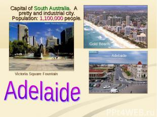 Adelaide Capital of South Australia. A pretty and industrial city. Population: 1
