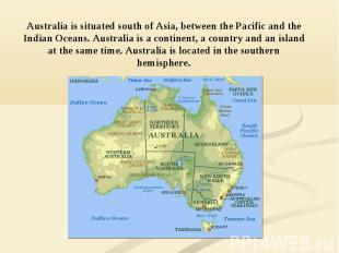 Australia is situated south of Asia, between the Pacific and the Indian Oceans.