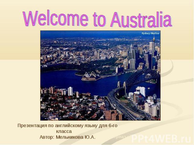 Welcome to Australia Презентация по английскому языку для 6-го класса Автор: Мельникова Ю.А.