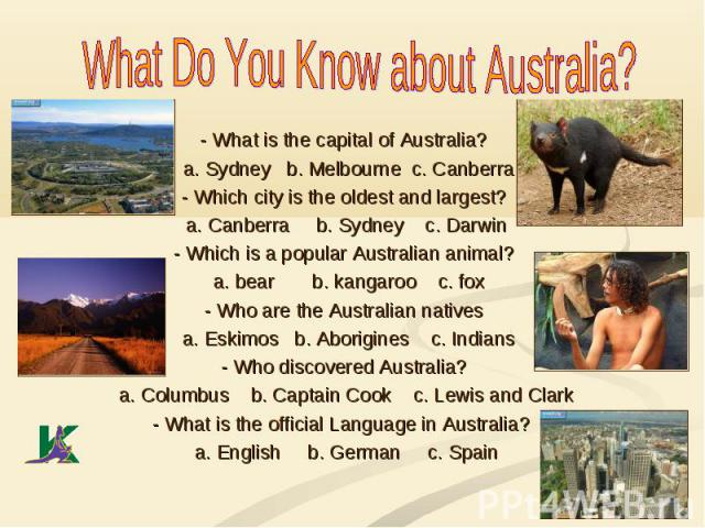 What Do You Know about Australia? - What is the capital of Australia? a. Sydney b. Melbourne c. Canberra - Which city is the oldest and largest? a. Canberra b. Sydney c. Darwin - Which is a popular Australian animal? a. bear b. kangaroo c. fox - Who…