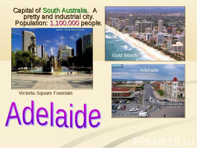 Adelaide Capital of South Australia. A pretty and industrial city. Population: 1,100,000 people.