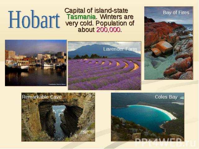 Hobart Capital of island-state Tasmania. Winters are very cold. Population of about 200,000.