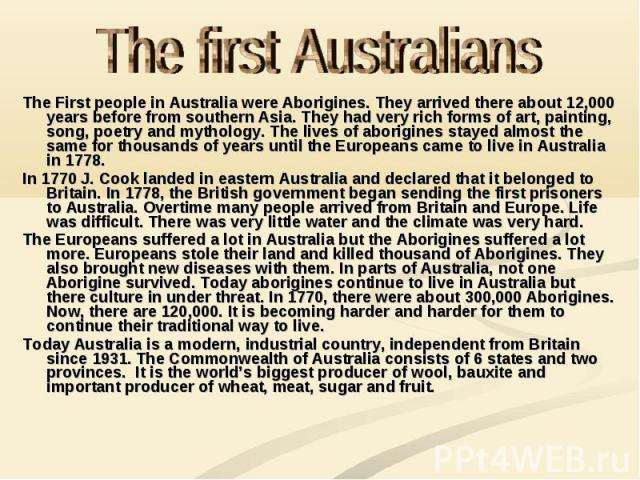 The first Australians The First people in Australia were Aborigines. They arrived there about 12,000 years before from southern Asia. They had very rich forms of art, painting, song, poetry and mythology. The lives of aborigines stayed almost the sa…