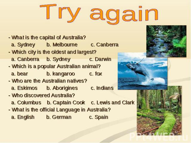 Try again - What is the capital of Australia? a. Sydney b. Melbourne c. Canberra - Which city is the oldest and largest? a. Canberra b. Sydney c. Darwin - Which is a popular Australian animal? a. bear b. kangaroo c. fox - Who are the Australian nati…