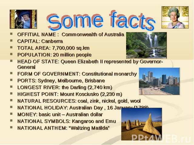 Some facts OFFITIAL NAME : Commonwealth of Australia CAPITAL: Canberra TOTAL AREA: 7,700,000 sq.km POPULATION: 20 million people HEAD OF STATE: Queen Elizabeth II represented by Governor-General FORM OF GOVERNMENT: Constitutional monarchy PORTS: Syd…