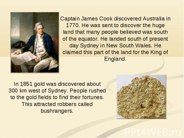 Captain James Cook discovered Australia in 1770. He was sent to discover the huge land that many people believed was south of the equator. He landed south of present day Sydney in New South Wales. He claimed this part of the land for the King of Eng…