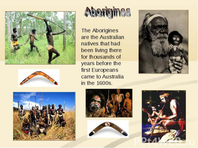 Aborigines The Aborigines are the Australian natives that had been living there for thousands of years before the first Europeans came to Australia in the 1600s.