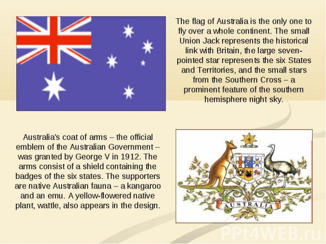 The flag of Australia is the only one to fly over a whole continent. The small Union Jack represents the historical link with Britain, the large seven-pointed star represents the six States and Territories, and the small stars from the Southern Cros…
