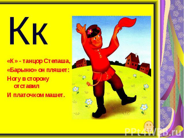 Кк «К» - танцор Степаша, «Барыню» он пляшет: Ногу в сторону отставил И платочком машет.