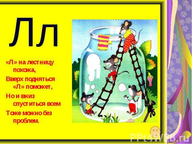 Лл «Л» на лестницу похожа, Вверх подняться «Л» поможет, Но и вниз спуститься всем Тоже можно без проблем.