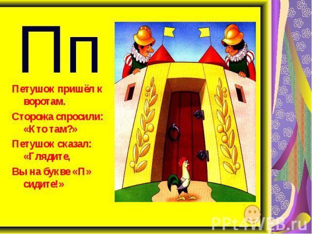 Пп Петушок пришёл к воротам. Сторожа спросили: «Кто там?» Петушок сказал: «Глядите, Вы на букве «П» сидите!»