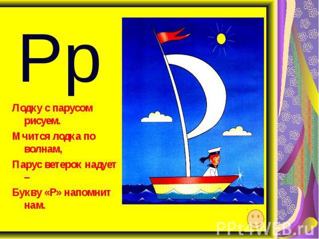 Рр Лодку с парусом рисуем. Мчится лодка по волнам, Парус ветерок надует – Букву «Р» напомнит нам.