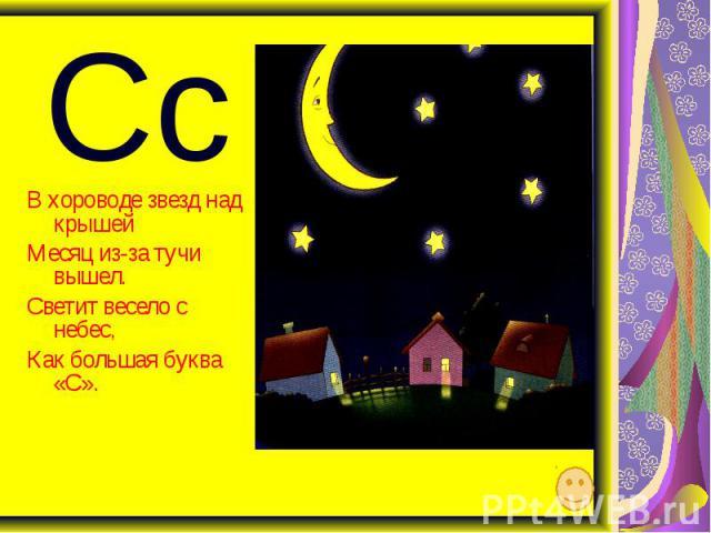 Сс В хороводе звезд над крышей Месяц из-за тучи вышел. Светит весело с небес, Как большая буква «С».