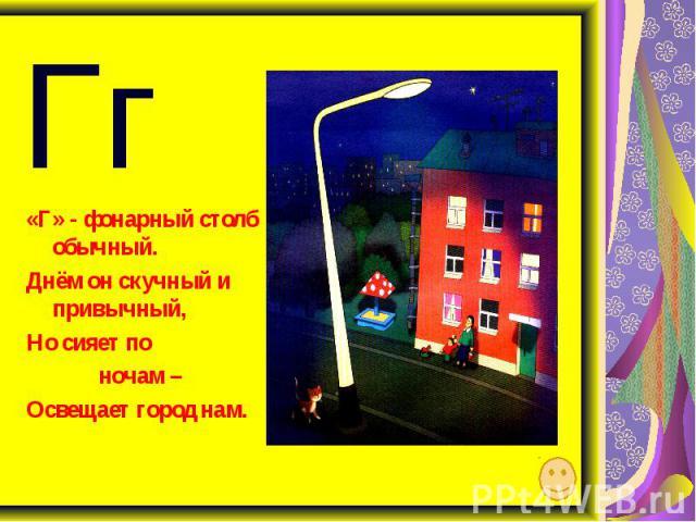 «Г» - фонарный столб обычный. Днём он скучный и привычный, Но сияет по ночам – Освещает город нам.
