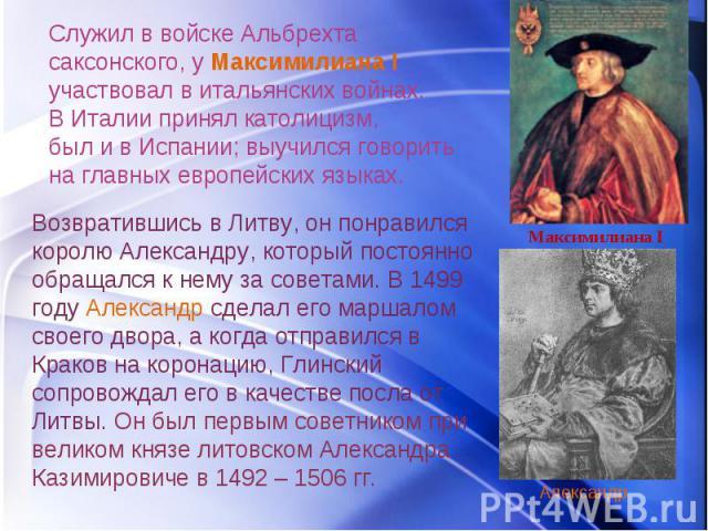 Служил в войске Альбрехта саксонского, у Максимилиана I участвовал в итальянских войнах. В Италии принял католицизм, был и в Испании; выучился говорить на главных европейских языках. Возвратившись в Литву, он понравился королю Александру, который по…