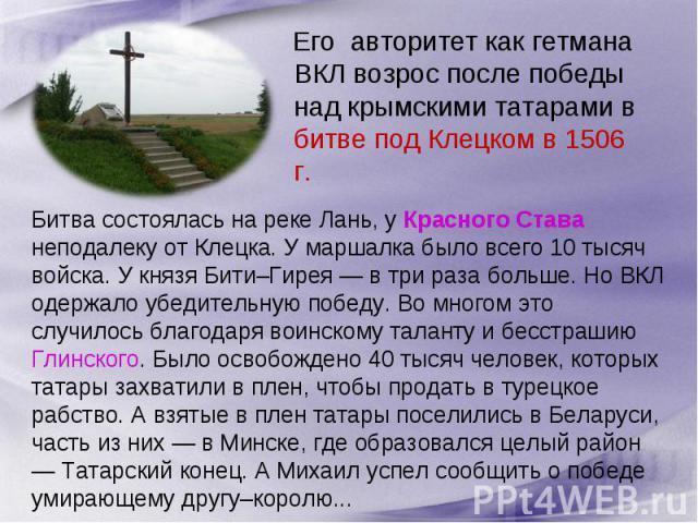 Его авторитет как гетмана ВКЛ возрос после победы над крымскими татарами в битве под Клецком в 1506 г. Битва состоялась на реке Лань, у Красного Става неподалеку от Клецка. У маршалка было всего 10 тысяч войска. У князя Бити–Гирея — в три раза больш…