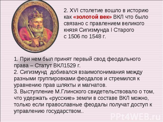 2. XVI столетие вошло в историю как «золотой век» ВКЛ что было связано с правлением великого князя Сигизмунда I Старого с 1506 по 1548 г. 1. При нем был принят первый свод феодального права – Статут ВКЛ1529 г. 2. Сигизмунд добивался взаимопонимания …