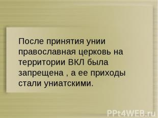 После принятия унии православная церковь на территории ВКЛ была запрещена , а ее
