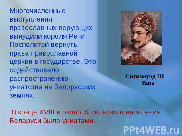 Многочисленные выступления православных верующих вынудили короля Речи Посполитой вернуть права православной церкви в государстве. Это содействовало распространению униатства на белорусских землях. В конце XVIII в около ¾ сельского населения Беларуси…