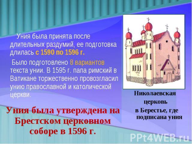 Уния была принята после длительных раздумий, ее подготовка длилась с 1590 по 1596 г. Было подготовлено 8 вариантов текста унии. В 1595 г. папа римский в Ватикане торжественно провозгласил унию православной и католической церкви. Уния была утверждена…